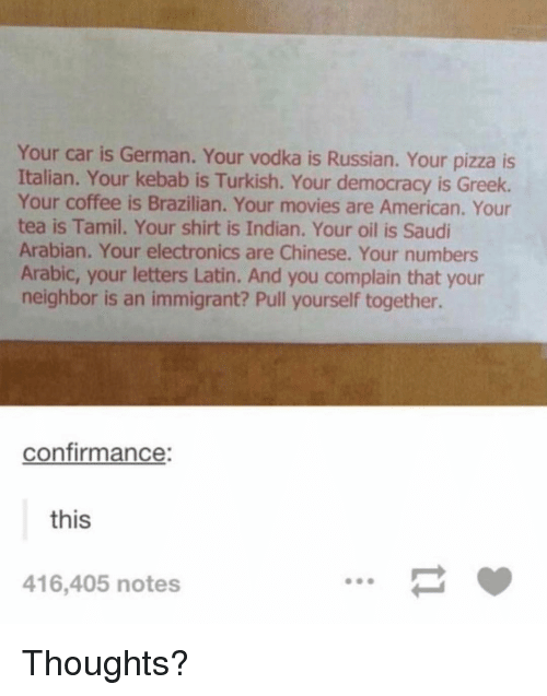 turkish: Your car is German. Your vodka is Russian. Your pizza is  Italian. Your kebab is Turkish. Your democracy is Greek.  Your coffee is Brazilian. Your movies are American. Your  tea is Tamil. Your shirt is Indian. Your oil is Saudi  Arabian. Your electronics are Chinese. Your numbers  Arabic, your letters Latin. And you complain that your  neighbor is an immigrant? Pull yourself together.  confirmance:  this  416,405 notes Thoughts?