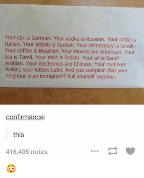 turkish: Your car is German. Your vodka is Russian. Your pizza is  Italian. Your kebab is Turkish. Your democracy is Greek.  Your coffee is Brazilian. Your movies are American. Your  tea is Tamil. Your shirt is Indian. Your oil is Saudi  Arabian. Your electronics are Chinese. Your numbers  Arabic, your letters Latin. And you complain that your  neighbor is an immigrant? Pull yourself together.  confirmance:  this  416,405 notes 😳