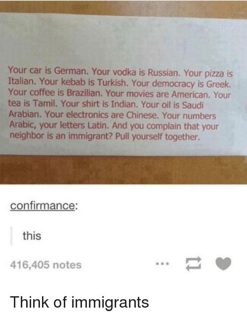turkish: Your car is German. Your vodka is Russian. Your pizza is  Italian. Your kebab is Turkish. Your democracy is Greek.  Your coffee is Brazilian. Your movies are American. Your  tea is Tamil. Your shirt is Indian. Your oil is Saudi  Arabian. Your electronics are Chinese. Your numbers  Arabic, your letters Latin. And you complain that your  neighbor is an immigrant? Pull yourself together.  confirmance:  this  416,405 notes Think of immigrants