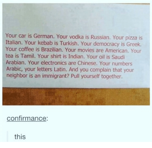 tamil: Your car is German. Your vodka is Russian. Your pizza is  Italian. Your kebab is Turkish. Your democracy is Greek.  Your coffee is Brazilian. Your movies are American. Your  tea is Tamil. Your shirt is Indian. Your oil is Saudi  Arabian. Your electronics are Chinese. Your numbers  Arabic, your letters Latin. And you complain that your  neighbor is an immigrant? Pull yourself together.  confirmance  this