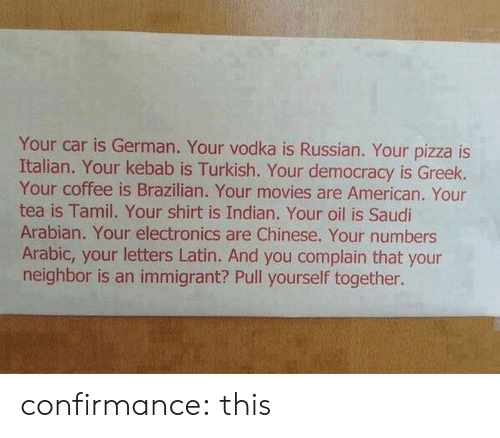 Russian: Your car is German. Your vodka is Russian. Your pizza is  Italian. Your kebab is Turkish. Your democracy is Greek.  Your coffee is Brazilian. Your movies are American. Your  tea is Tamil. Your shirt is Indian. Your oil is Saudi  Arabian. Your electronics are Chinese. Your numbers  Arabic, your letters Latin. And you complain that your  neighbor is an immigrant? Pull yourself together. confirmance:  this