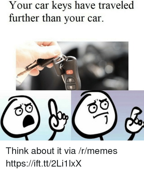 Memes, Car, and Via: Your car keys have traveled  further than your car. Think about it via /r/memes https://ift.tt/2Li1lxX
