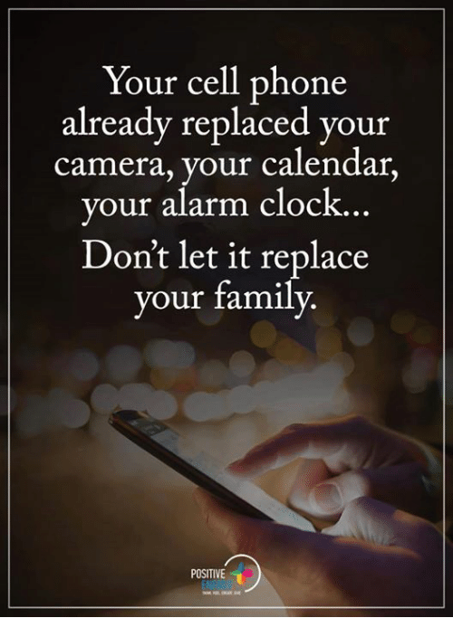Clock, Memes, and Alarm Clock: Your cell phone  already replaced your  camera, your calendar  your alarm clock.  Don't let it replace  your family  POSITIVE