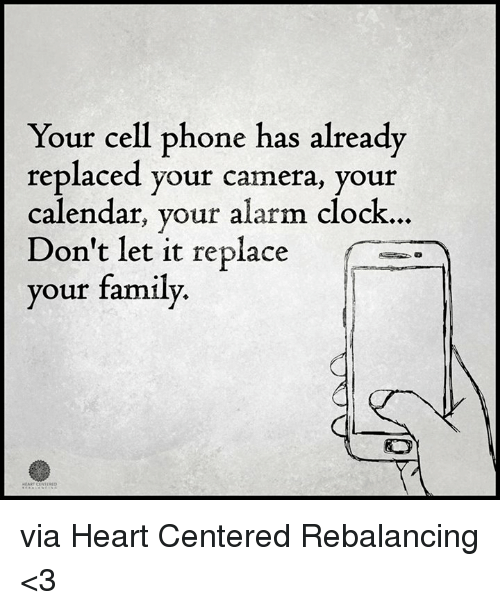 Clock, Family, and Memes: Your cell phone has already  replaced your camera, your  calendar, your alarm clock.  Don't let it replace  your family. via Heart Centered Rebalancing <3