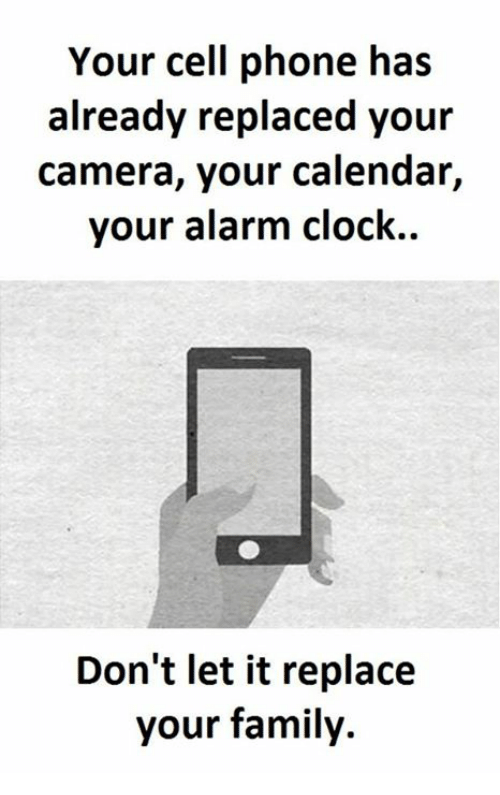 Clock, Alarm Clock, and Calendar: Your cell phone has  already replaced your  camera, your calendar,  your alarm clock.  Don't let it replace  your family.