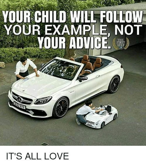 Advice, Love, and Memes: YOUR CHILD WILL FOLLOW  YOUR EXAMPLE, NOT  YOUR ADVICE.  THE  FIRST  STEP IT'S ALL LOVE