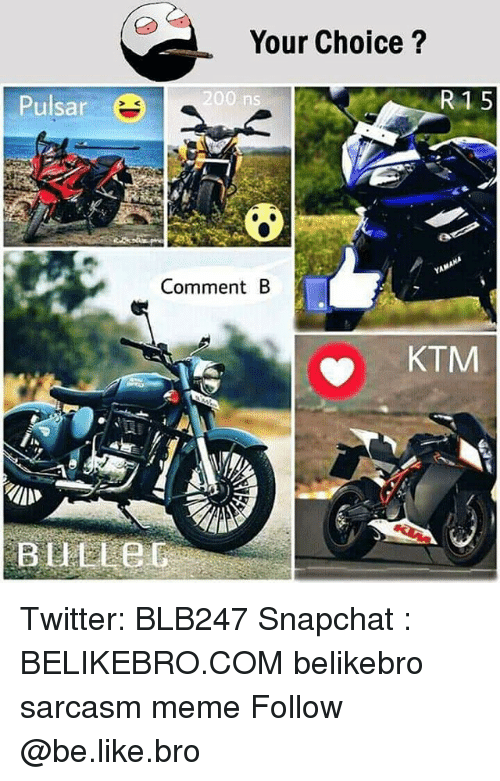 Bailey Jay, Be Like, and Meme: Your Choice?  Pulsar  200 ns  R1 5  YA  Comment B  KTM Twitter: BLB247 Snapchat : BELIKEBRO.COM belikebro sarcasm meme Follow @be.like.bro