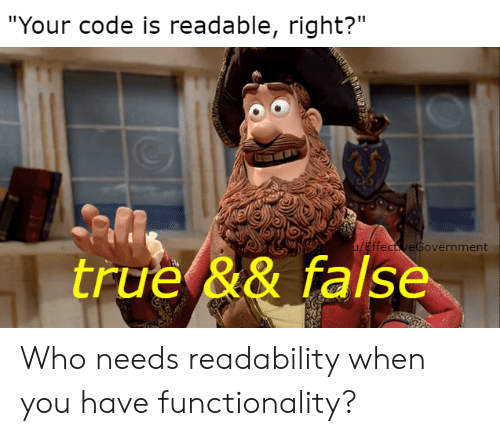 "functionality: ""Your code is readable, right?""  u/EffectveGovernment  true && false Who needs readability when you have functionality?"