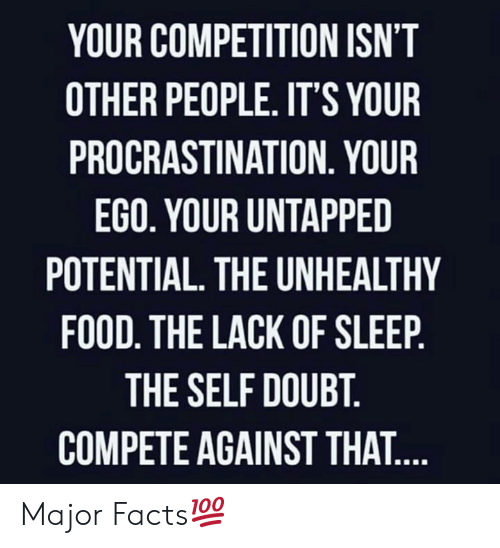 ego: YOUR COMPETITION ISN'T  OTHER PEOPLE. IT'S YOUR  PROCRASTINATION. YOUR  EGO. YOUR UNTAPPED  POTENTIAL. THE UNHEALTHY  FOOD. THE LACK OF SLEEP.  THE SELF DOUBT.  COMPETE AGAINST THAT.... Major Facts💯
