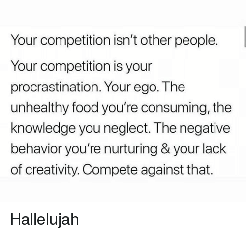 Hallelujah: Your competition isn't other people.  Your competition is your  procrastination. Your ego. The  unhealthy food you're consuming, the  knowledge you neglect. The negative  behavior you're nurturing & your lack  of creativity. Compete against that. Hallelujah
