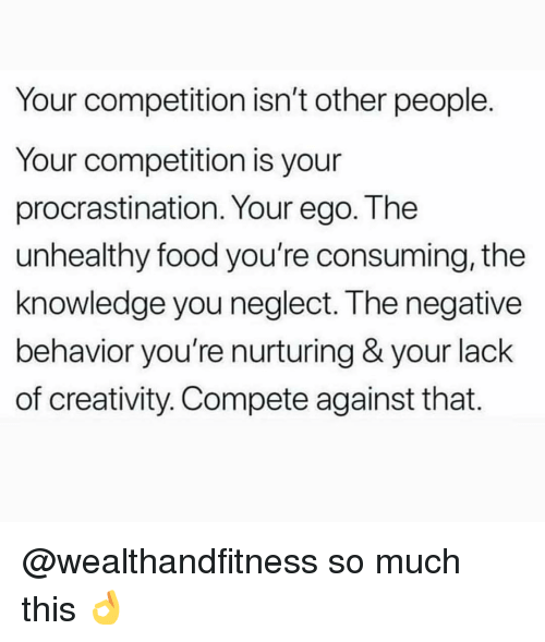 consuming: Your competition isn't other people  Your competition is your  procrastination. Your ego. The  unhealthy food you're consuming, the  knowledge you neglect. The negative  behavior you're nurturing & your lack  of creativity. Compete against that. @wealthandfitness so much this 👌