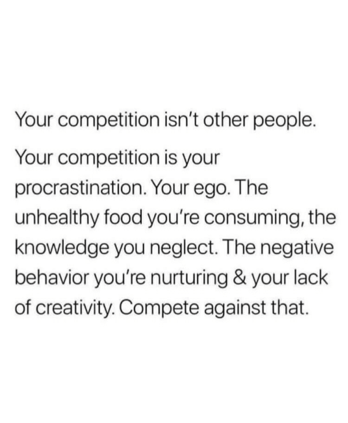 ego: Your competition isn't other people.  Your competition is your  procrastination. Your ego. The  unhealthy food you're consuming, the  knowledge you neglect. The negative  behavior you're nurturing & your lack  of creativity. Compete against that