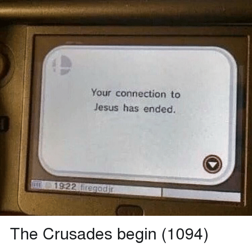 crusades: Your connection to  Jesus has ended. The Crusades begin (1094)