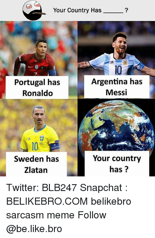 Be Like, Meme, and Memes: Your Country Has  Portugal has  Ronaldo  10  Argentina has  Messi  10  Sweden has  Zlatan  Your country  has? Twitter: BLB247 Snapchat : BELIKEBRO.COM belikebro sarcasm meme Follow @be.like.bro