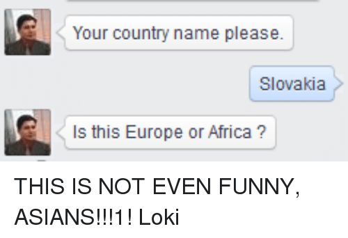 funny asian: Your country name please.  Slovakia  s this Europe or Africa THIS IS NOT EVEN FUNNY, ASIANS!!!1!  Loki