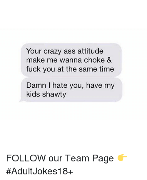 Ass, Crazy, and Fuck You: Your crazy ass attitude  make me wanna choke &  fuck you at the same time  Damn I hate you, have my  kids shawty FOLLOW our Team Page 👉 #AdultJokes18+