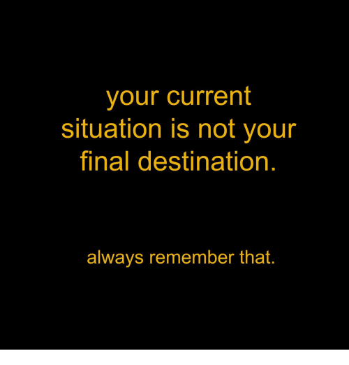 Final Destination: your current  situation is not your  final destination  always remember that.