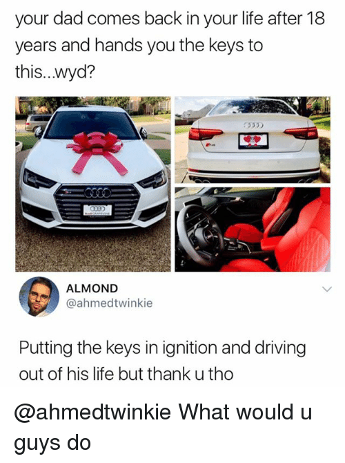 the keys: your dad comes back in your life after 18  years and hands you the keys to  this...wyd?  335)  ALMOND  @ahmedtwinkie  Putting the keys in ignition and driving  out of his life but thank u tho @ahmedtwinkie What would u guys do