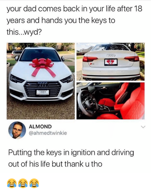 the keys: your dad comes back in your life after 18  years and hands you the keys to  this...wyd?  ALMOND  @ahmedtwinkie  Putting the keys in ignition and driving  out of his life but thank u tho 😂😂😂
