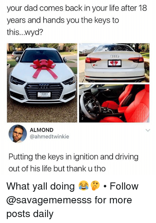Dad, Driving, and Life: your dad comes back in your life after 18  years and hands you the keys to  this...wyd?  ALMOND  @ahmedtwinkie  Putting the keys in ignition and driving  out of his life but thank u tho What yall doing 😂🤔 • Follow @savagememesss for more posts daily