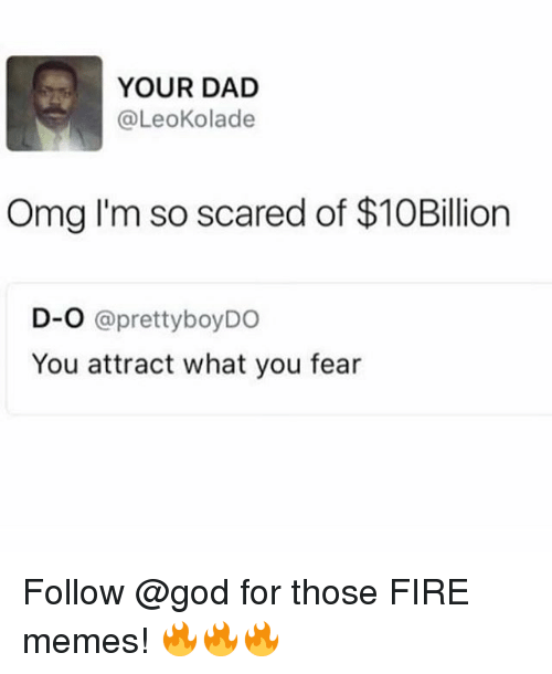 Dad, Fire, and God: YOUR DAD  @LeoKolade  Omg I'm so scared of $10Billion  D-O @prettyboyDO  You attract what you fear Follow @god for those FIRE memes! 🔥🔥🔥