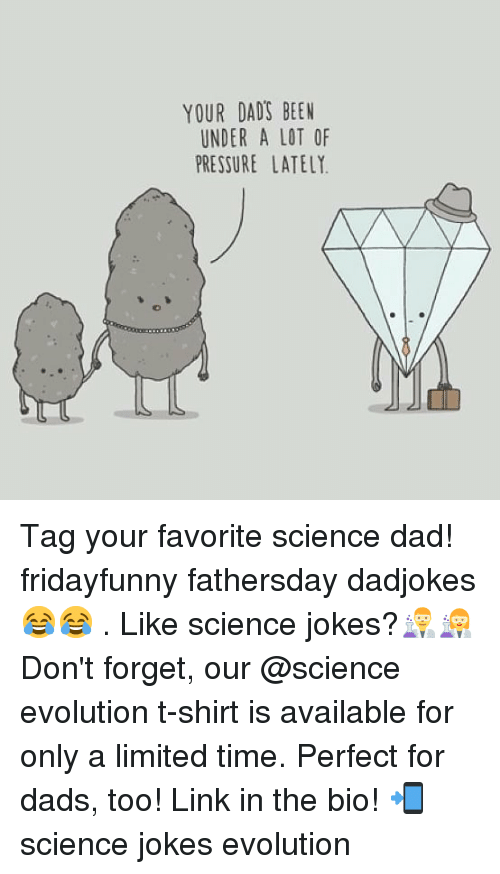 Science Jokes: YOUR DADS BEEN  UNDER A LOT OF  PRESSURE LATELY Tag your favorite science dad! fridayfunny fathersday dadjokes 😂😂 . Like science jokes?👨🔬👩🔬 Don't forget, our @science evolution t-shirt is available for only a limited time. Perfect for dads, too! Link in the bio! 📲 science jokes evolution