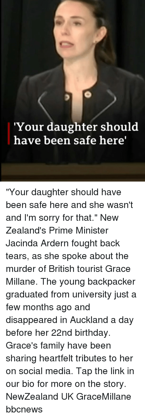 """disappeared: 'Your daughter should  have been safe here' """"Your daughter should have been safe here and she wasn't and I'm sorry for that."""" New Zealand's Prime Minister Jacinda Ardern fought back tears, as she spoke about the murder of British tourist Grace Millane. The young backpacker graduated from university just a few months ago and disappeared in Auckland a day before her 22nd birthday. Grace's family have been sharing heartfelt tributes to her on social media. Tap the link in our bio for more on the story. NewZealand UK GraceMillane bbcnews"""