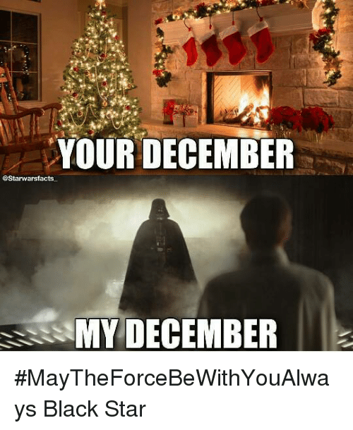 Memes, Black, and Blacked: YOUR DECEMBER  @Starwarsfacts  MY DECEMBER #MayTheForceBeWithYouAlways   Black Star