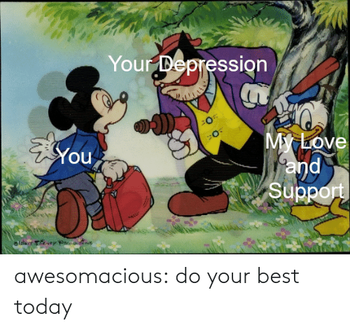 par: Your Depression  My Love  and  Support  You  lolaer They Par s awesomacious:  do your best today