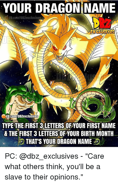 "Memes, 🤖, and Dbz: YOUR DRAGON NAME  EXCLUSIVES  IFB.com/DBZexclusives  TYPE THE FIRST 3 LETTERS OF YOUR FIRST NAME  & THE FIRST 3 LETTERSOFYOUR BIRTH MONTH  THAT'S YOUR DRAGON NAME PC: @dbz_exclusives - ""Care what others think, you'll be a slave to their opinions."""