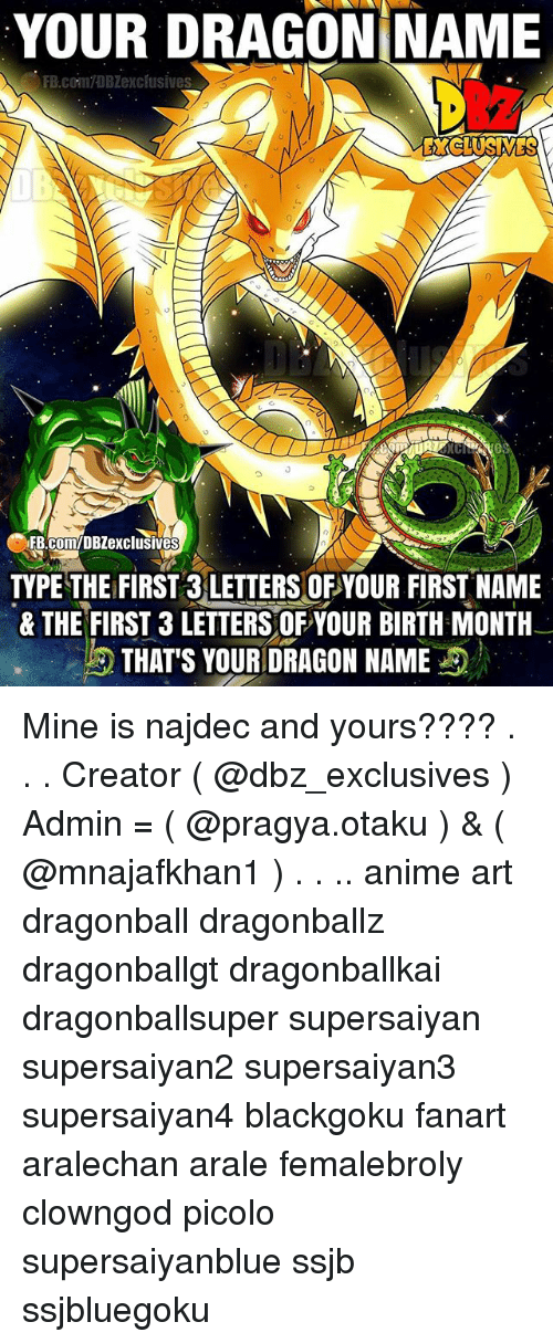 Anime, Dragonball, and Memes: YOUR DRAGONINAME  FB.comTDB exclusives  C FB.com/DBZexclusives  TYPE THE FIRST 3 LETTERS OFYOUR FIRST NAME  & THE FIRST 3 LETTERS OF YOUR BIRTH MONTH  THAT'S YOUR DRAGON NAME Mine is najdec and yours???? . . . Creator ( @dbz_exclusives ) Admin = ( @pragya.otaku ) & ( @mnajafkhan1 ) . . .. anime art dragonball dragonballz dragonballgt dragonballkai dragonballsuper supersaiyan supersaiyan2 supersaiyan3 supersaiyan4 blackgoku fanart aralechan arale femalebroly clowngod picolo supersaiyanblue ssjb ssjbluegoku