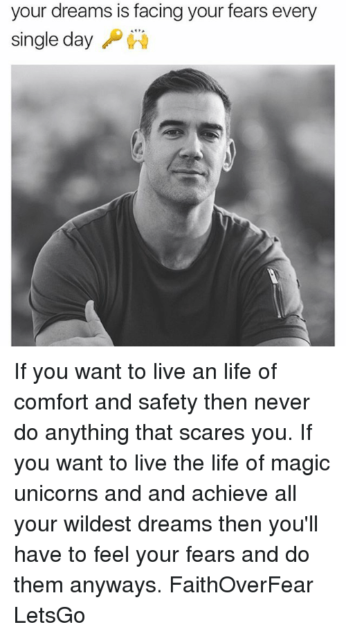 Living The Life: your dreams is facing your fears every  single day If you want to live an life of comfort and safety then never do anything that scares you. If you want to live the life of magic unicorns and and achieve all your wildest dreams then you'll have to feel your fears and do them anyways. FaithOverFear LetsGo