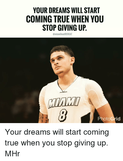 Memes, 🤖, and Grid: YOUR DREAMS WILL START  COMING TRUE WHEN YOU  STOP GIVING UP  @miamiheatREHEAT  Photo Grid Your dreams will start coming true when you stop giving up. MHr