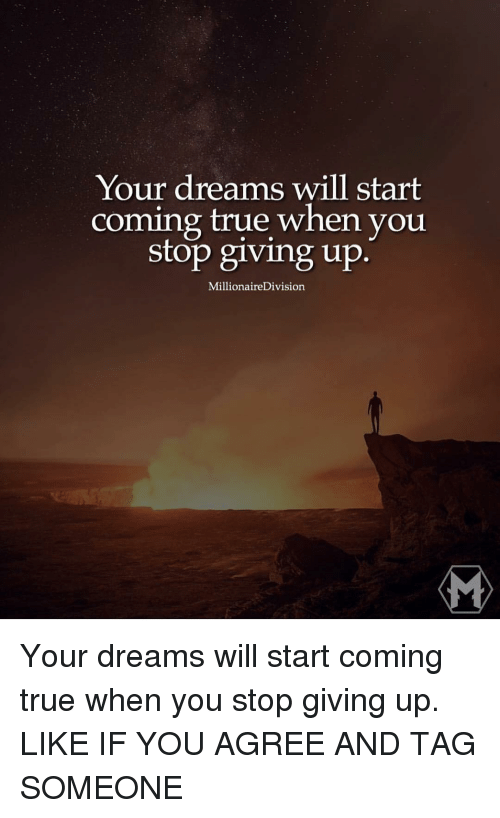 Memes and 🤖: Your dreams will start  coming true when you  Stop giving up  MillionaireDivision. Your dreams will start coming true when you stop giving up. LIKE IF YOU AGREE AND TAG SOMEONE