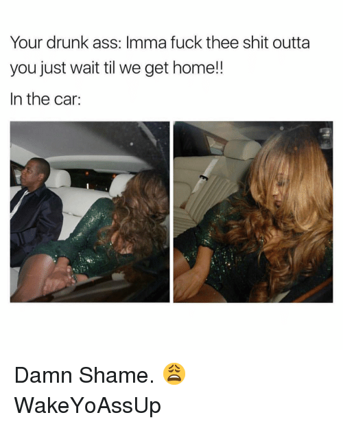 Damn Shame: Your drunk ass: Imma fuck thee shit outta  you just wait til we get home!!  In the car: Damn Shame. 😩 WakeYoAssUp