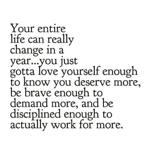 Be Brave: Your entire  life can really  change in a  year...vou lust  gotta love yourself enough  to know you deserve more,  be brave enough to  demand more, and be  disciplined enough to  actually work for more.