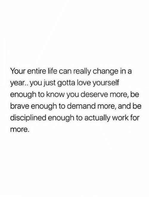 Be Brave: Your entire life can really change in a  year.. you just gotta love yourself  enough to know you deserve more, be  brave enough to demand more, and be  disciplined enough to actually work for  more.