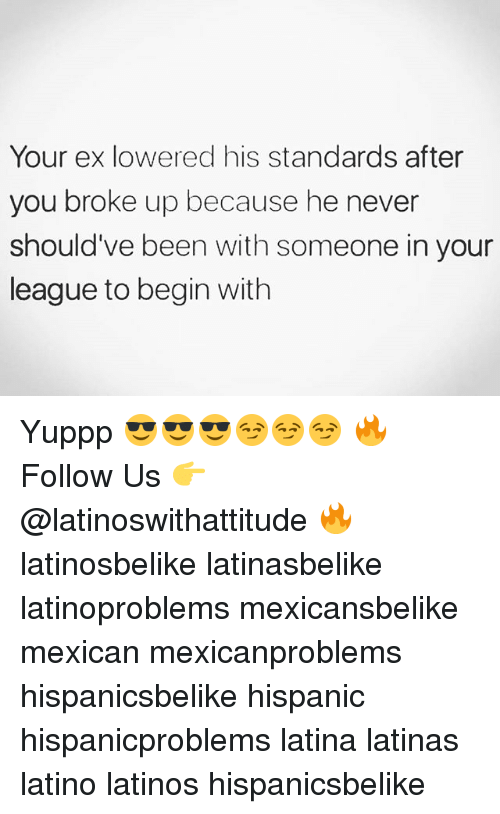 Latinos, Memes, and Mexican: Your ex lowered his standards after  you broke up because he never  should've been with someone in your  league to begin with Yuppp 😎😎😎😏😏😏 🔥 Follow Us 👉 @latinoswithattitude 🔥 latinosbelike latinasbelike latinoproblems mexicansbelike mexican mexicanproblems hispanicsbelike hispanic hispanicproblems latina latinas latino latinos hispanicsbelike
