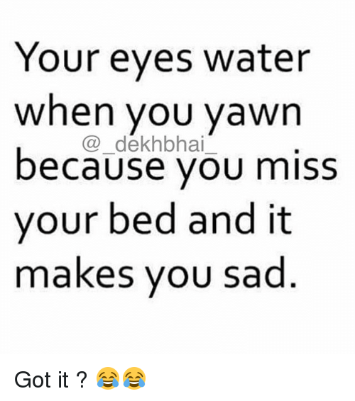 Dekh Bhai, International, and Sadness: Your eyes water  when you yawn  because you miss  your bed and it  makes you sad Got it ? 😂😂