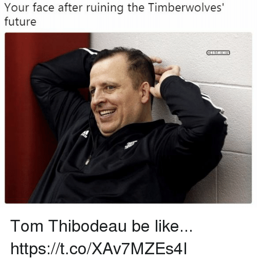 Be Like, Future, and Timberwolves: Your face after ruining the Timberwolves'  future  ONBAMEMES Tom Thibodeau be like... https://t.co/XAv7MZEs4I