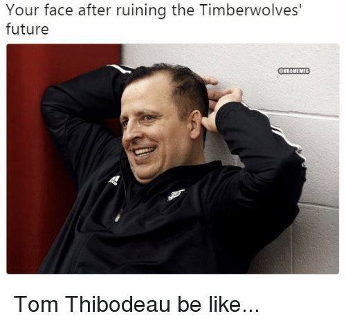 Be Like, Future, and Nba: Your face after ruining the Timberwolves'  future  ONBAMEMES Tom Thibodeau be like...