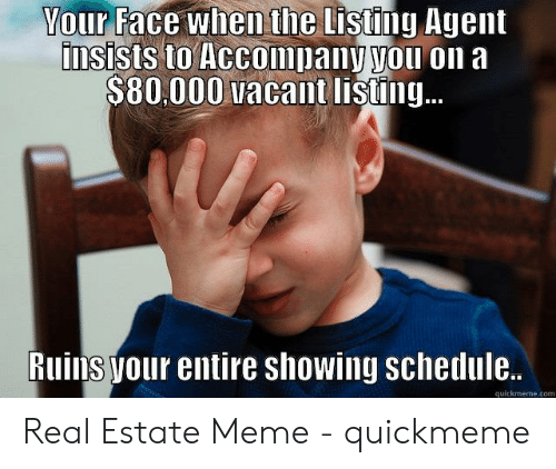 Estate Meme: Your Face when the Listing Agent  insists to Accompany you on a  $80,000 vacant listing..  Ruins your entire showing schedule..  quickmeme.com Real Estate Meme - quickmeme