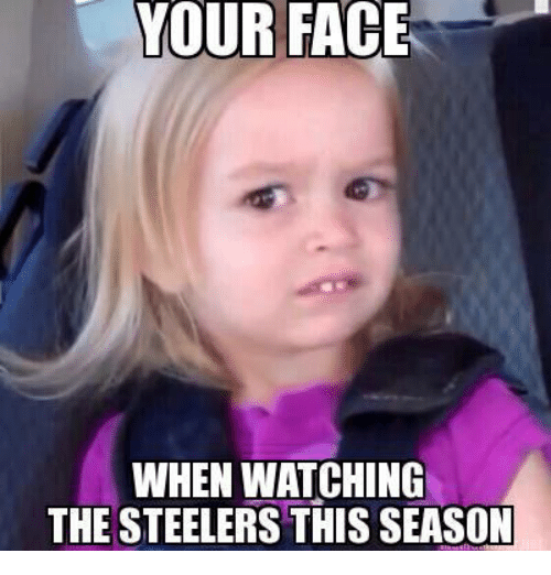 Steelers: YOUR FACE  WHEN WATCHING  THE STEELERS THIS SEASON