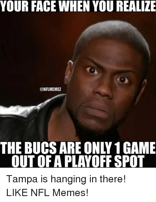 Memes, Nfl, and Tampa: YOUR FACE WHEN YOU REALIZE  @NFLMEMEZ  THE BUCS ARE ONLY 1GAME  OUT OF A PLAYOFF SPOT Tampa is hanging in there! LIKE NFL Memes!