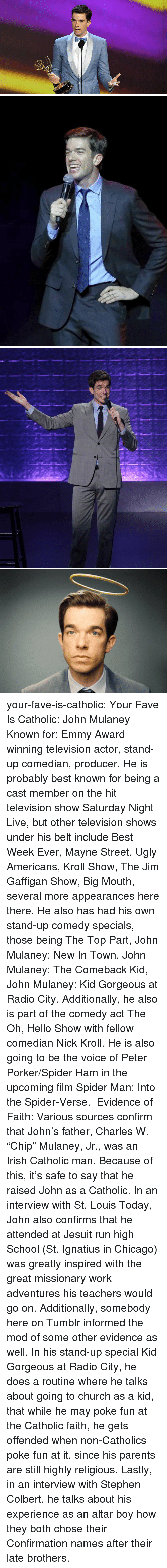 """emmy: your-fave-is-catholic: Your Fave Is Catholic: John Mulaney Known for: Emmy Award winning television actor, stand-up comedian,  producer. He is probably best known for being a cast member on the hit television show Saturday Night Live, but other television shows under his belt include Best Week Ever, Mayne Street, Ugly Americans, Kroll Show, The Jim Gaffigan Show, Big Mouth,  several more appearances here  there. He also has had his own stand-up comedy specials, those being The Top Part, John Mulaney: New In Town, John Mulaney: The Comeback Kid,  John Mulaney: Kid Gorgeous at Radio City. Additionally, he also is part of the comedy act The Oh, Hello Show with fellow comedian Nick Kroll. He is also going to be the voice of Peter Porker/Spider Ham in the upcoming film Spider Man: Into the Spider-Verse. Evidence of Faith: Various sources confirm that John's father, Charles W. """"Chip"""" Mulaney, Jr., was an Irish Catholic man. Because of this, it's safe to say that he raised John as a Catholic. In an interview with St. Louis Today, John also confirms that he attended at Jesuit run high School (St. Ignatius in Chicago)  was greatly inspired with the great missionary work  adventures his teachers would go on. Additionally, somebody here on Tumblr informed the mod of some other evidence as well. In his stand-up special Kid Gorgeous at Radio City, he does a routine where he talks about going to church as a kid,  that while he may poke fun at the Catholic faith, he gets offended when non-Catholics poke fun at it, since his parents are still highly religious. Lastly, in an interview with Stephen Colbert, he talks about his experience as an altar boy  how they both chose their Confirmation names after their late brothers."""