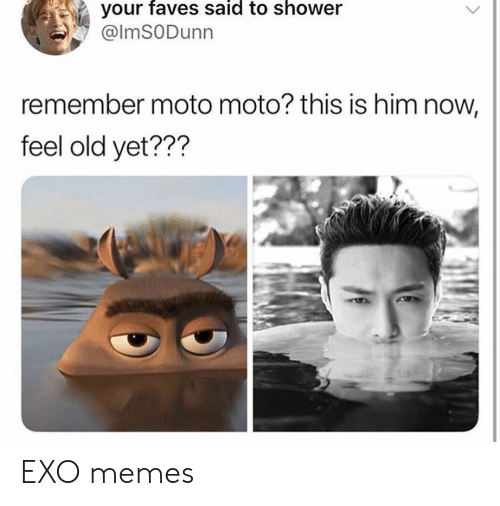 Feel Old Yet: your faves said to shower  @lmSODunn  remember moto moto? this is him now,  feel old yet??? EXO memes