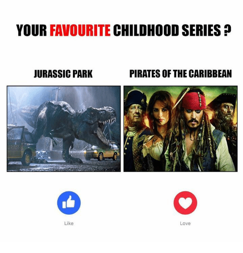 pirate of the caribbean: YOUR FAVOURITE  CHILDHOOD SERIES  PIRATES OF THE CARIBBEAN  JURASSIC PARK  Like  Love