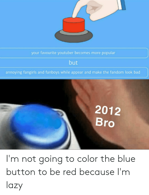 Blue Button: your favourite youtuber becomes more popular  but  annoying fangirls and fanboys while appear and make the fandom look bad  2012  Bro I'm not going to color the blue button to be red because I'm lazy