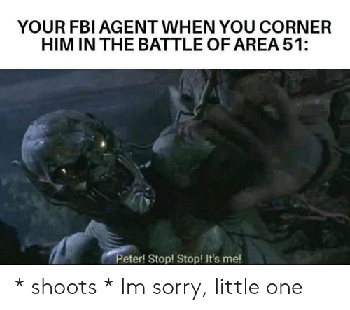 Battle Of: YOUR FBI AGENT WHEN YOU CORNER  HIM IN THE BATTLE OF AREA 51:  Peter! Stop! Stop! It's me! * shoots * Im sorry, little one