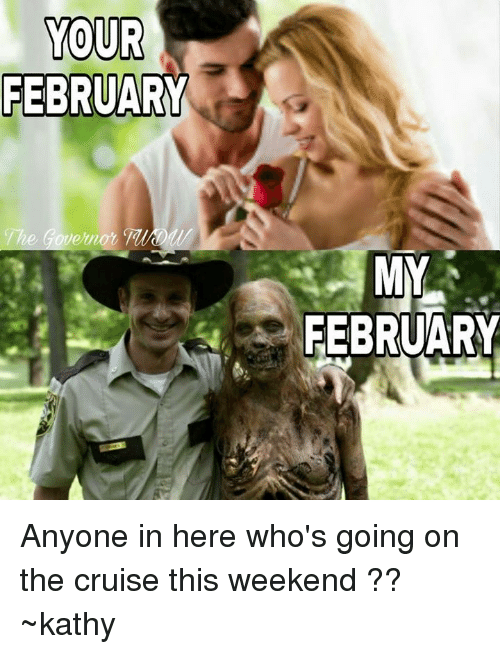 kathi: YOUR  FEBRUARY  he Governor  MY  FEBRUARY Anyone in here who's going on the cruise this weekend ?? ~kathy